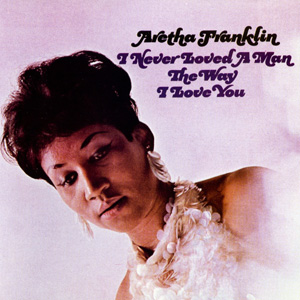 "Album cover for Aretha Franklin's ""I Never Loved A Man The Way I Love You"""